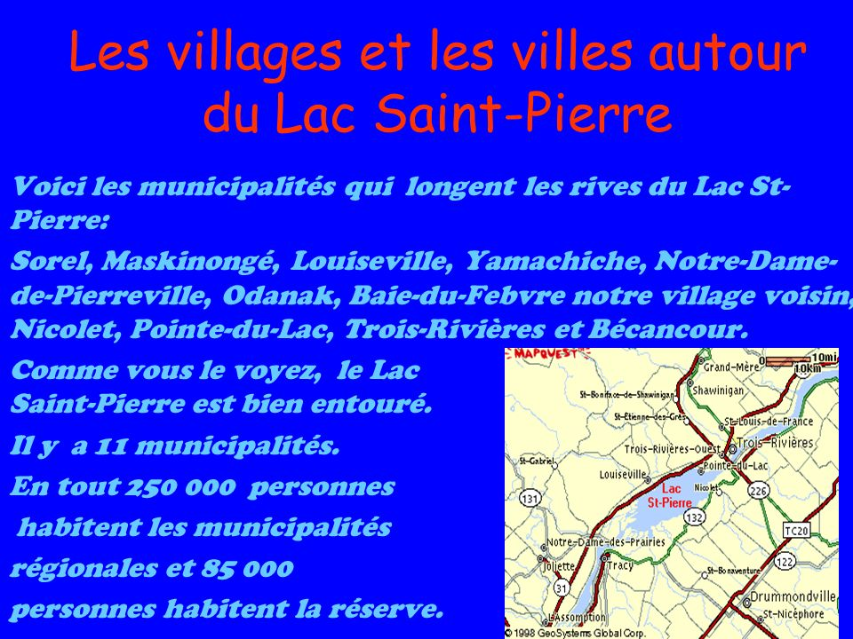 Les villages et les villes autour du Lac Saint-Pierre Voici les municipalités qui longent les rives du Lac St- Pierre: Sorel, Maskinongé, Louiseville, Yamachiche, Notre-Dame- de-Pierreville, Odanak, Baie-du-Febvre notre village voisin, Nicolet, Pointe-du-Lac, Trois-Rivières et Bécancour.