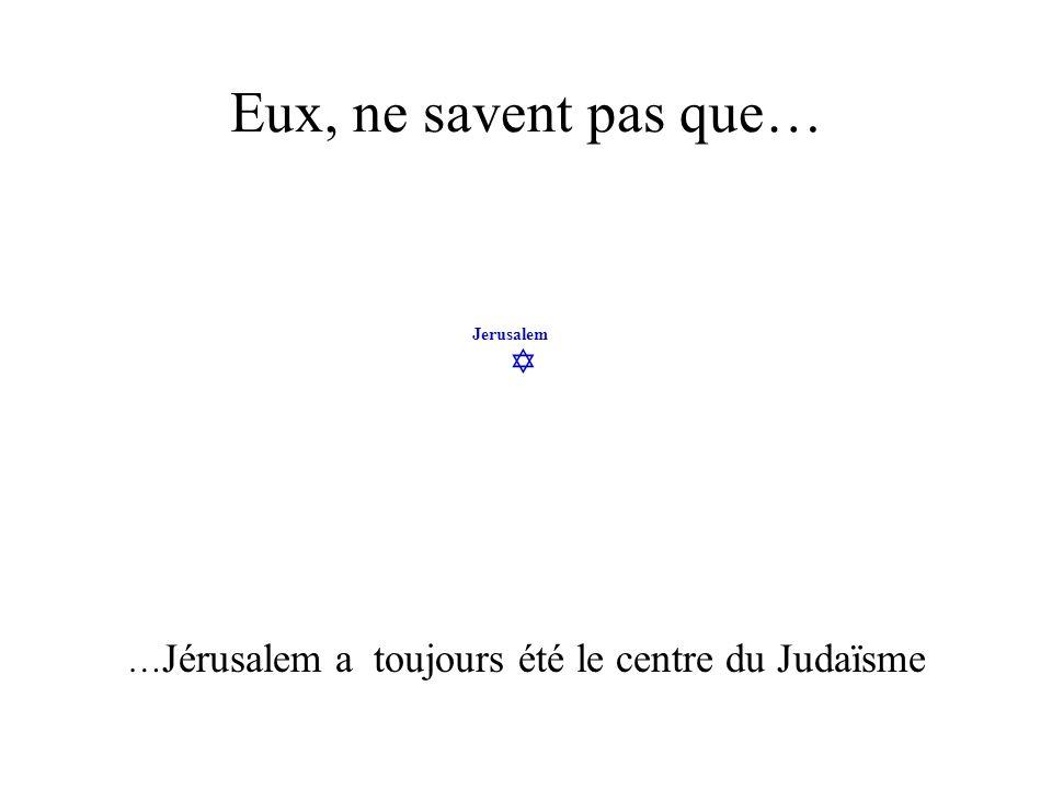 Jerusalem Eux, ne savent pas que… … Jérusalem a toujours été le centre du Judaïsme