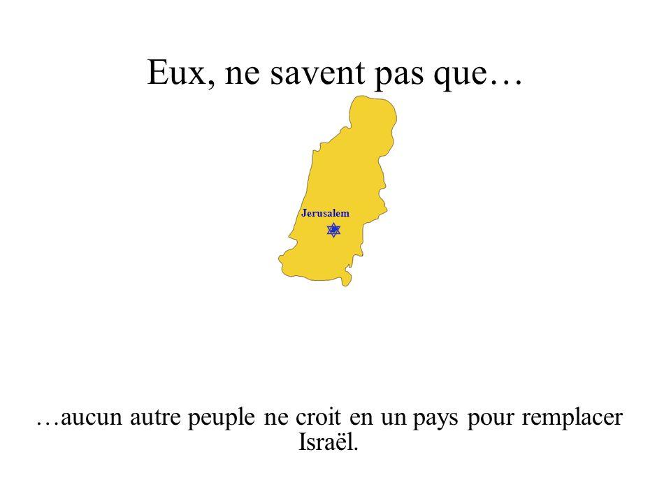 Jerusalem Eux, ne savent pas que… …aucun autre peuple ne croit en un pays pour remplacer Israël.