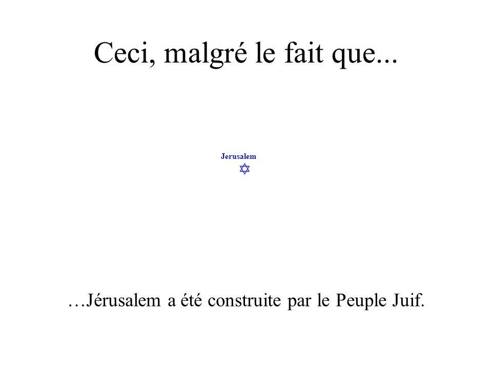 Jerusalem Ceci, malgré le fait que... …Jérusalem a été construite par le Peuple Juif.