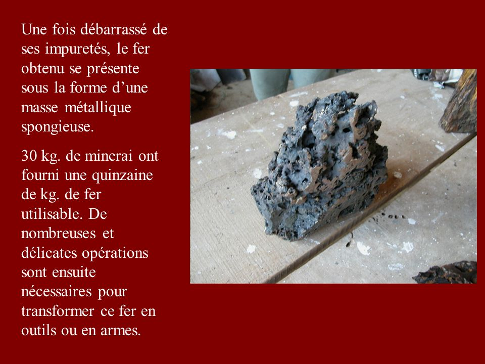 Une fois débarrassé de ses impuretés, le fer obtenu se présente sous la forme dune masse métallique spongieuse.