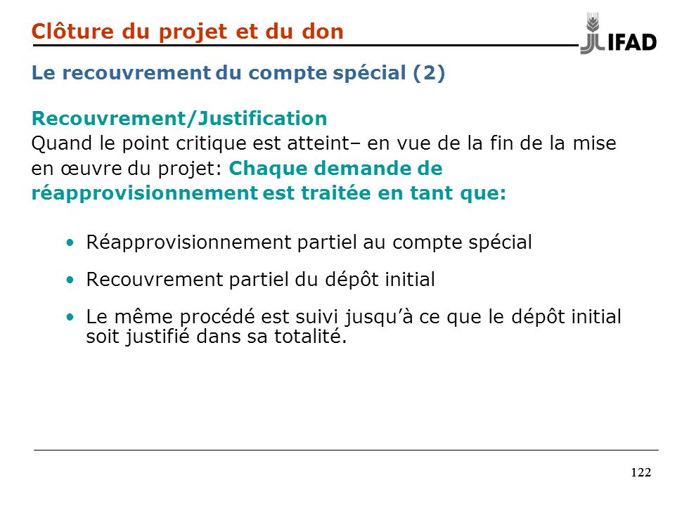 122 Recouvrement/Justification Quand le point critique est atteint– en vue de la fin de la mise en œuvre du projet: Chaque demande de réapprovisionnem