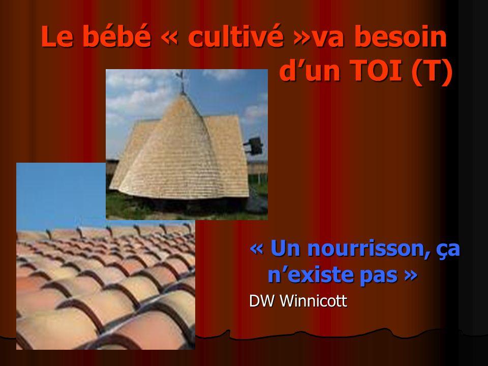 Le bébé « cultivé »va besoin dun TOI (T) « Un nourrisson, ça nexiste pas » DW Winnicott
