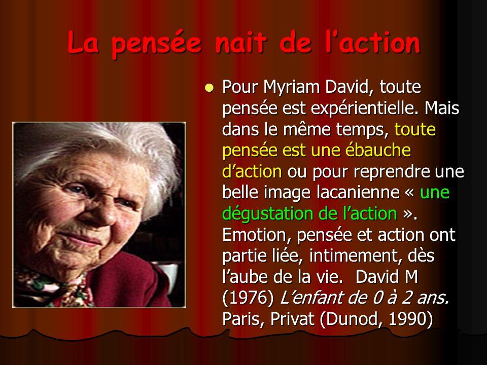 La pensée nait de laction Pour Myriam David, toute pensée est expérientielle.