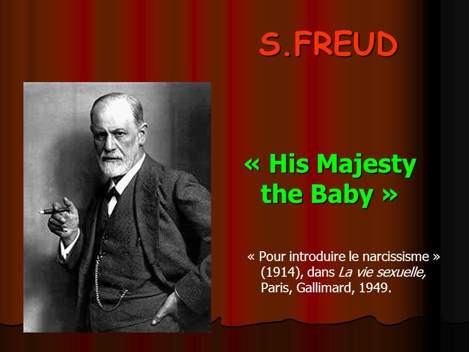 S.FREUD « His Majesty the Baby » « Pour introduire le narcissisme » (1914), dans La vie sexuelle, Paris, Gallimard, 1949.