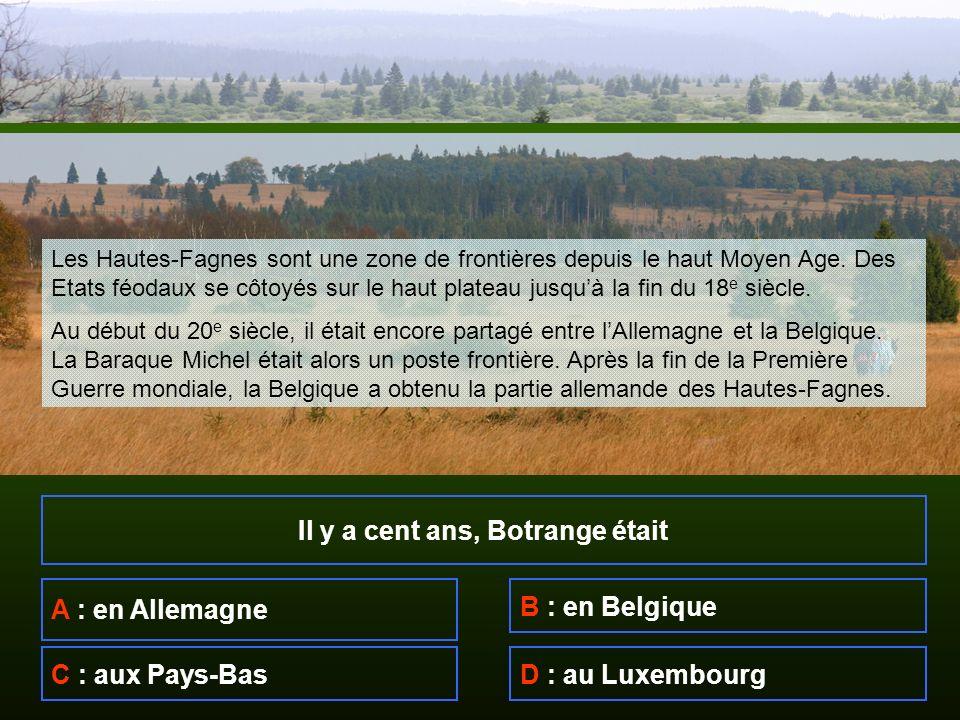 Il y a cent ans, Botrange était A : en Allemagne B : en Belgique C : aux Pays-BasD : au Luxembourg Les Hautes-Fagnes sont une zone de frontières depuis le haut Moyen Age.