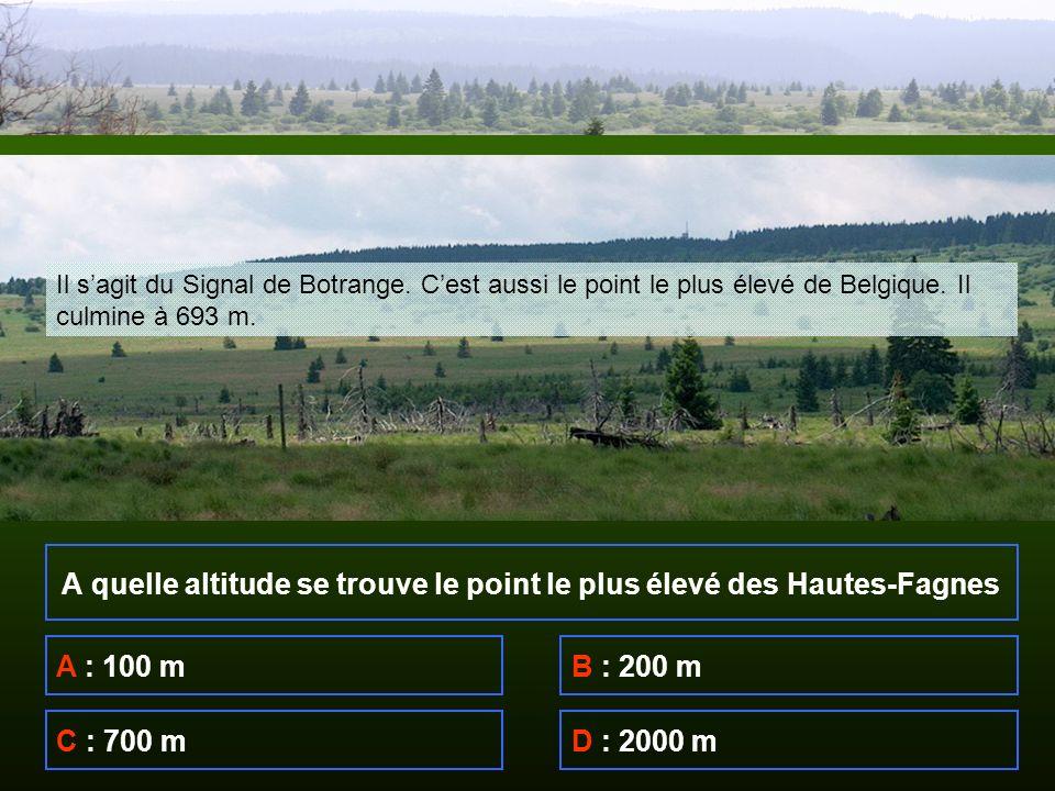 A quelle altitude se trouve le point le plus élevé des Hautes-Fagnes A : 100 mB : 200 m C : 700 mD : 2000 m Il sagit du Signal de Botrange.