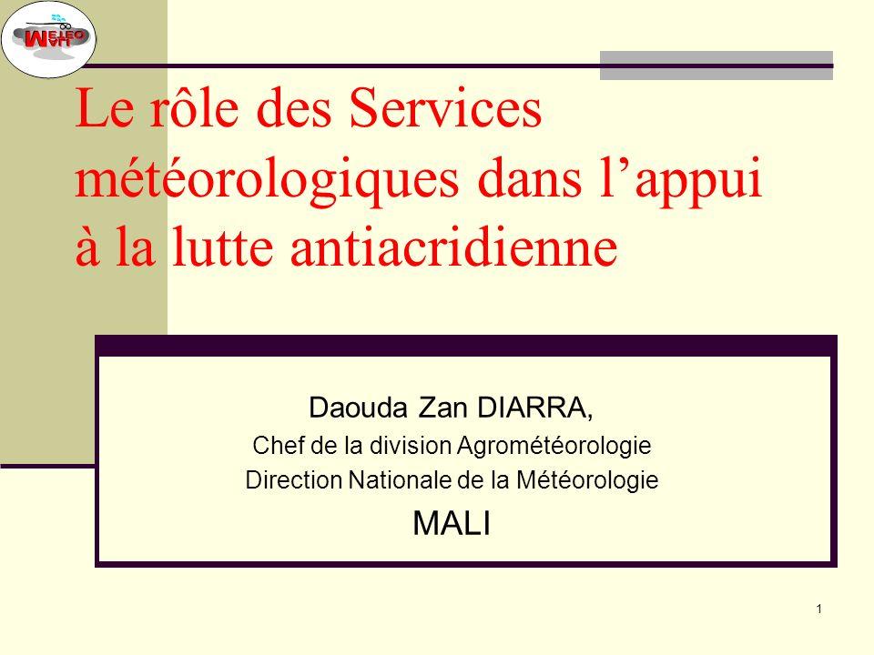 1 Le rôle des Services météorologiques dans lappui à la lutte antiacridienne Daouda Zan DIARRA, Chef de la division Agrométéorologie Direction Nationale de la Météorologie MALI