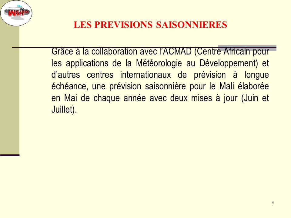 9 LES PREVISIONS SAISONNIERES Grâce à la collaboration avec lACMAD (Centre Africain pour les applications de la Météorologie au Développement) et dautres centres internationaux de prévision à longue échéance, une prévision saisonnière pour le Mali élaborée en Mai de chaque année avec deux mises à jour (Juin et Juillet).