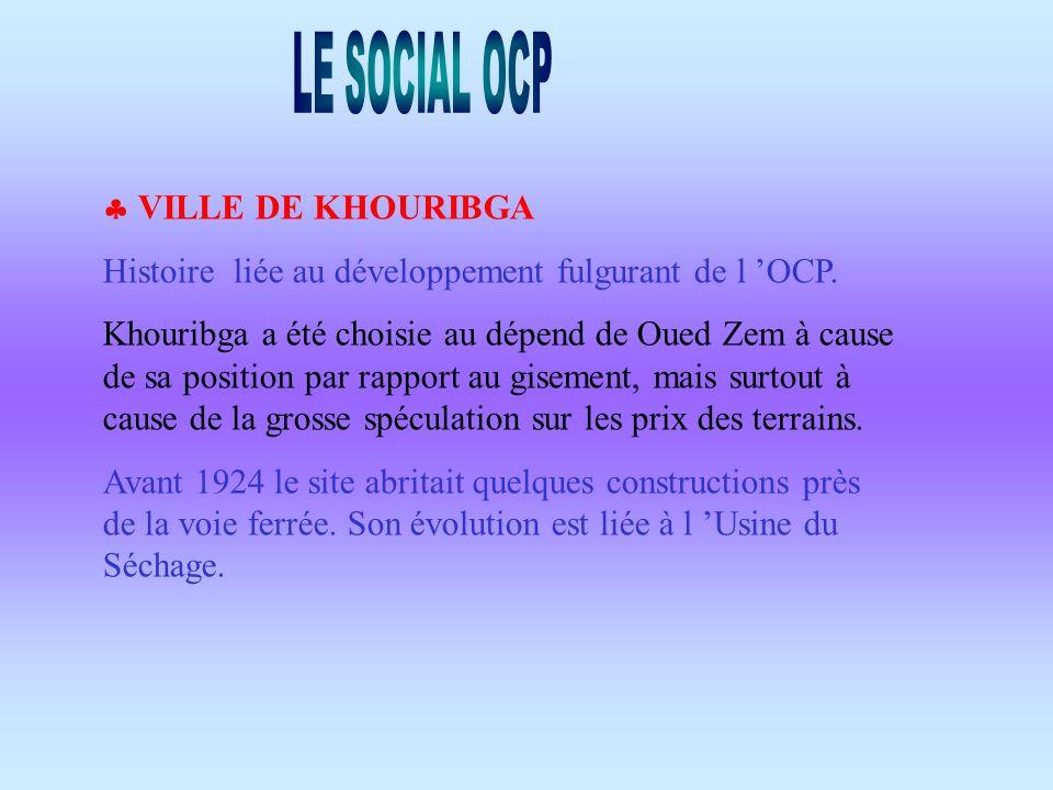 VILLE DE KHOURIBGA Histoire liée au développement fulgurant de l OCP. Khouribga a été choisie au dépend de Oued Zem à cause de sa position par rapport