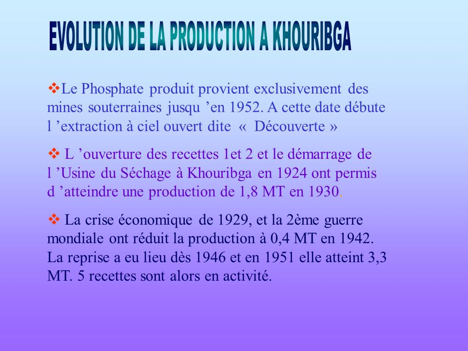 Le Phosphate produit provient exclusivement des mines souterraines jusqu en 1952. A cette date débute l extraction à ciel ouvert dite « Découverte » L