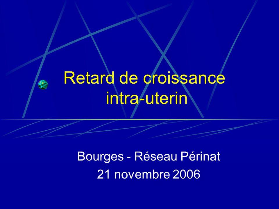 Retard de croissance intra-uterin Bourges - Réseau Périnat 21 novembre 2006