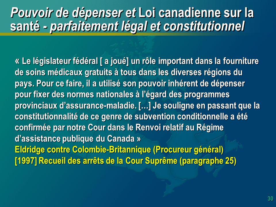 30 Pouvoir de dépenser et Loi canadienne sur la santé - parfaitement légal et constitutionnel « Le législateur fédéral [ a joué] un rôle important dans la fourniture de soins médicaux gratuits à tous dans les diverses régions du pays.