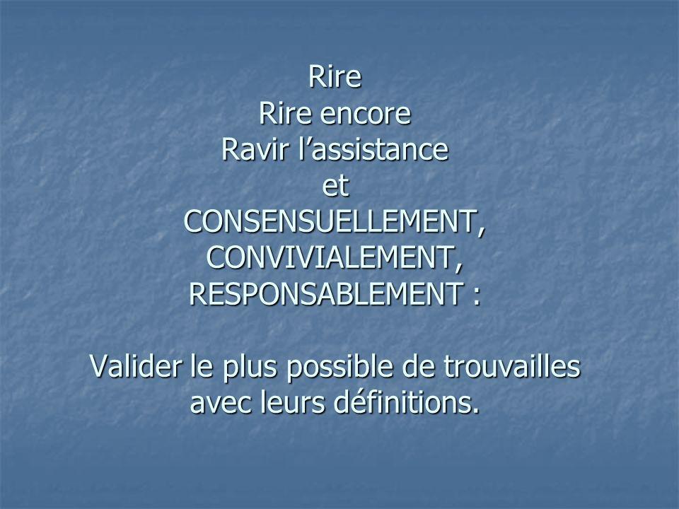 Rire Rire encore Ravir lassistance et CONSENSUELLEMENT, CONVIVIALEMENT, RESPONSABLEMENT : Valider le plus possible de trouvailles avec leurs définitions.