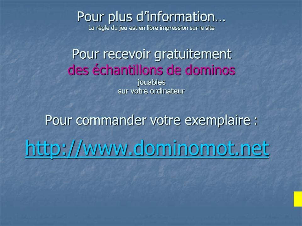 Pour plus dinformation… La règle du jeu est en libre impression sur le site Pour recevoir gratuitement des échantillons de dominos jouables sur votre ordinateur Pour commander votre exemplaire : SUGGESTION de DEMONSTRATION : http://www.dominomot.net