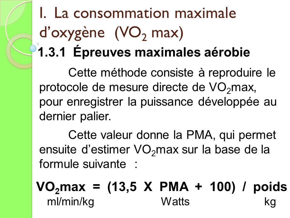 I. La consommation maximale doxygène (VO 2 max) 1.3.1 Épreuves maximales aérobie Cette méthode consiste à reproduire le protocole de mesure directe de