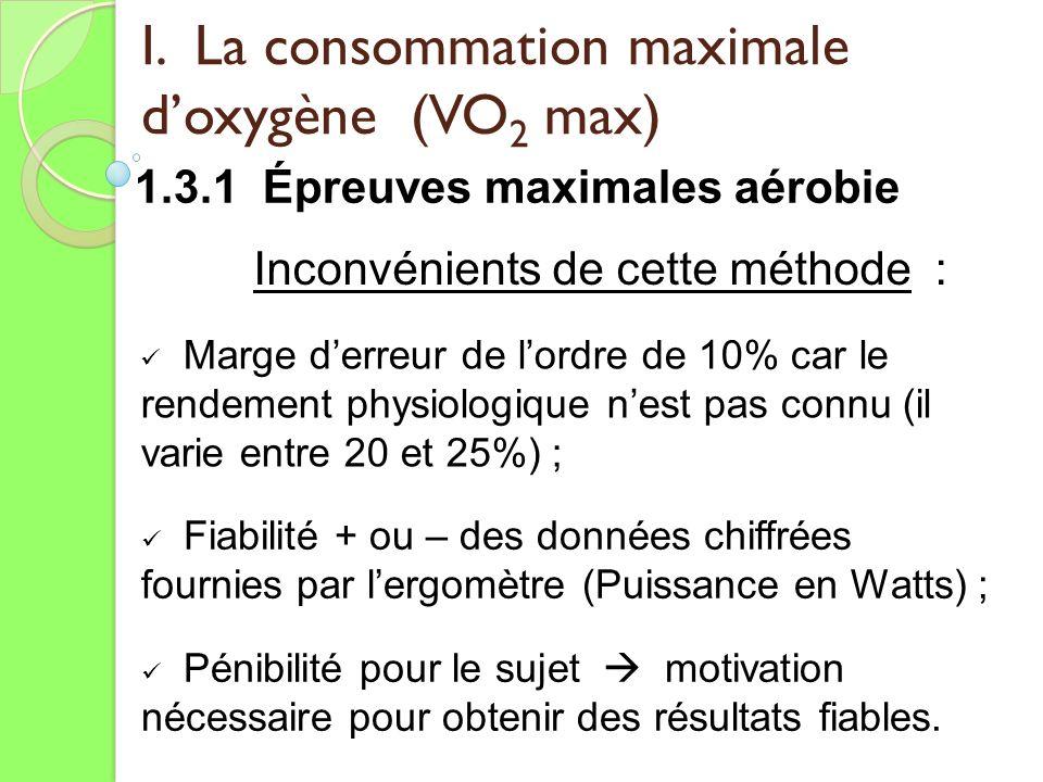 I. La consommation maximale doxygène (VO 2 max) 1.3.1 Épreuves maximales aérobie Inconvénients de cette méthode : Marge derreur de lordre de 10% car l