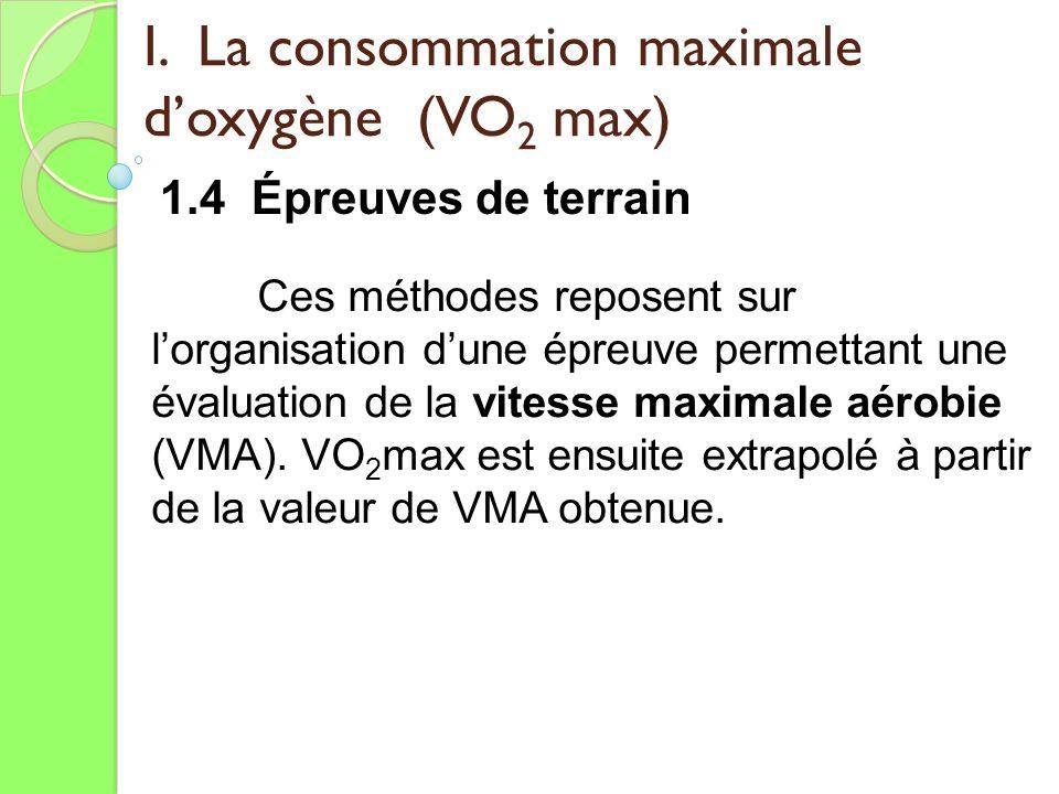 I. La consommation maximale doxygène (VO 2 max) 1.4 Épreuves de terrain Ces méthodes reposent sur lorganisation dune épreuve permettant une évaluation