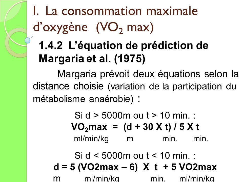 I. La consommation maximale doxygène (VO 2 max) 1.4.2 Léquation de prédiction de Margaria et al. (1975) Si d > 5000m ou t > 10 min. : VO 2 max = (d +