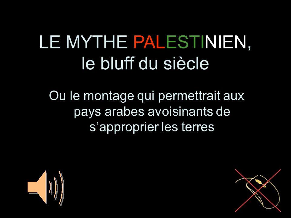 LE MYTHE PALESTINIEN, le bluff du siècle Ou le montage qui permettrait aux pays arabes avoisinants de sapproprier les terres