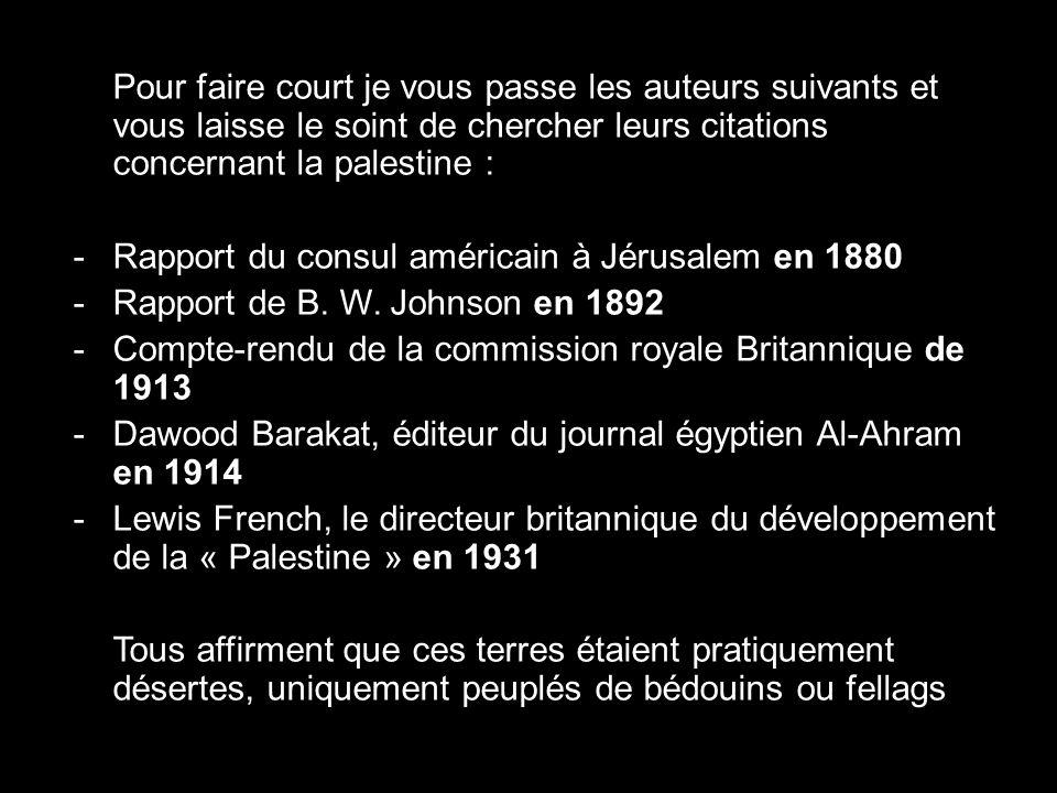 Pour faire court je vous passe les auteurs suivants et vous laisse le soint de chercher leurs citations concernant la palestine : -Rapport du consul américain à Jérusalem en 1880 -Rapport de B.