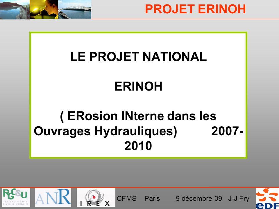PROJET ERINOH CFMS Paris 9 décembre 09 J-J Fry LE PROJET NATIONAL ERINOH ( ERosion INterne dans les Ouvrages Hydrauliques) 2007- 2010