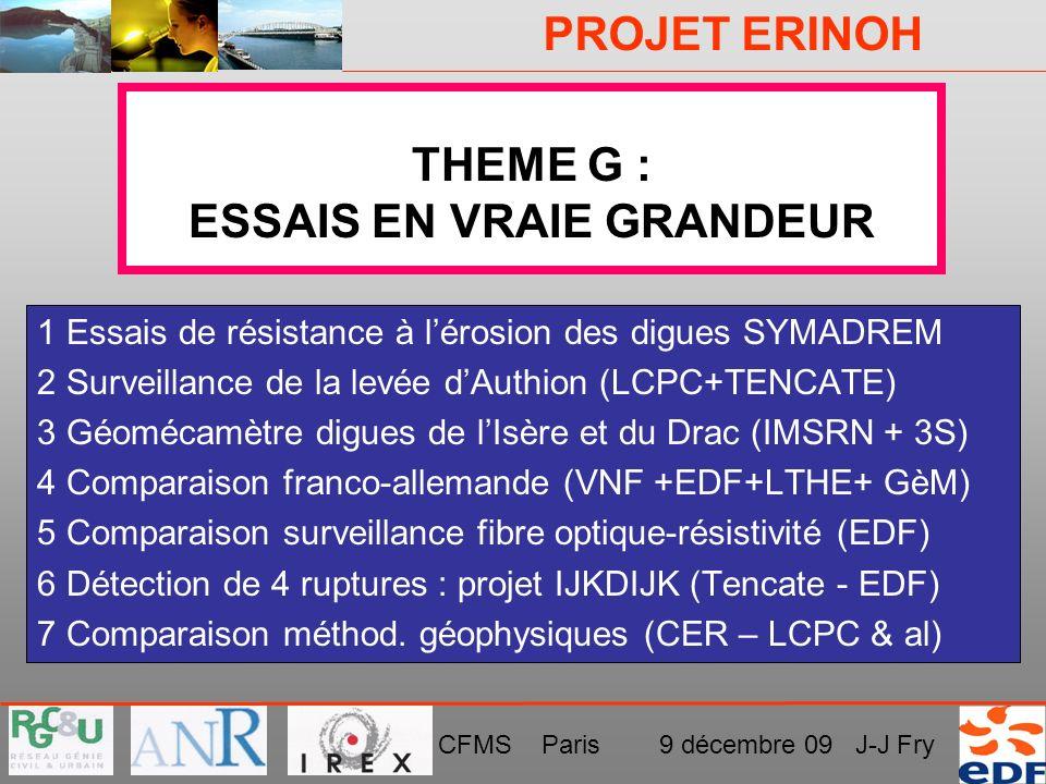 PROJET ERINOH CFMS Paris 9 décembre 09 J-J Fry THEME G : ESSAIS EN VRAIE GRANDEUR 1 Essais de résistance à lérosion des digues SYMADREM 2 Surveillance