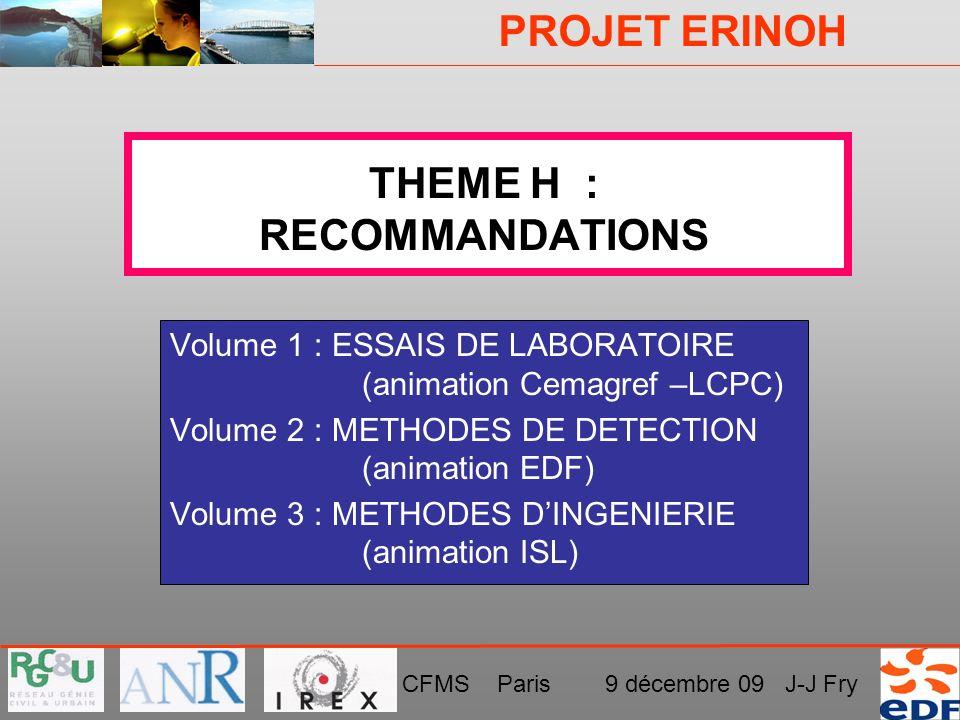 PROJET ERINOH CFMS Paris 9 décembre 09 J-J Fry THEME H : RECOMMANDATIONS Volume 1 : ESSAIS DE LABORATOIRE (animation Cemagref –LCPC) Volume 2 : METHOD