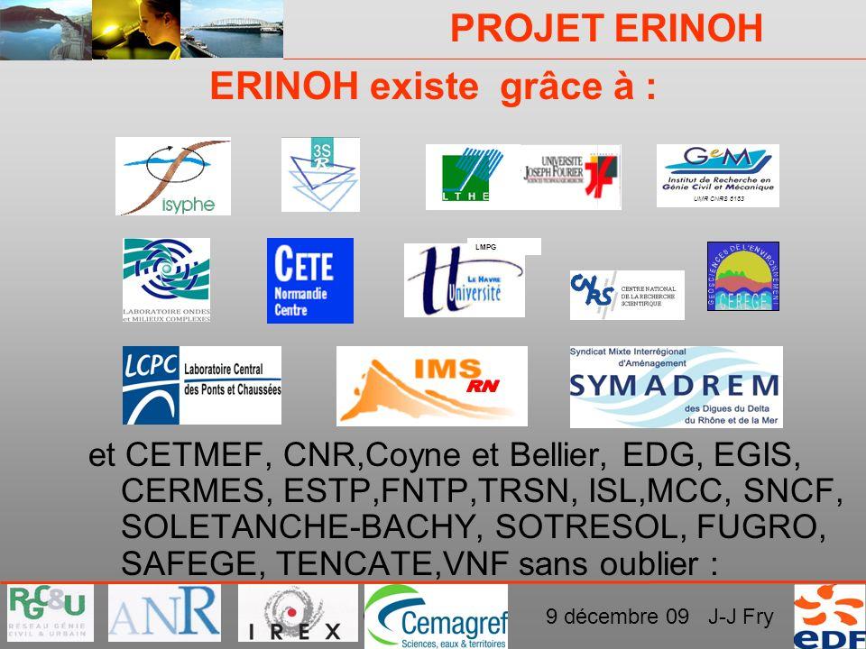 PROJET ERINOH CFMS Paris 9 décembre 09 J-J Fry ERINOH existe grâce à : et CETMEF, CNR,Coyne et Bellier, EDG, EGIS, CERMES, ESTP,FNTP,TRSN, ISL,MCC, SN