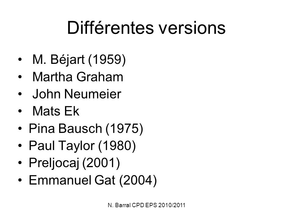 N. Barral CPD EPS 2010/2011 Différentes versions M. Béjart (1959) Martha Graham John Neumeier Mats Ek Pina Bausch (1975) Paul Taylor (1980) Preljocaj