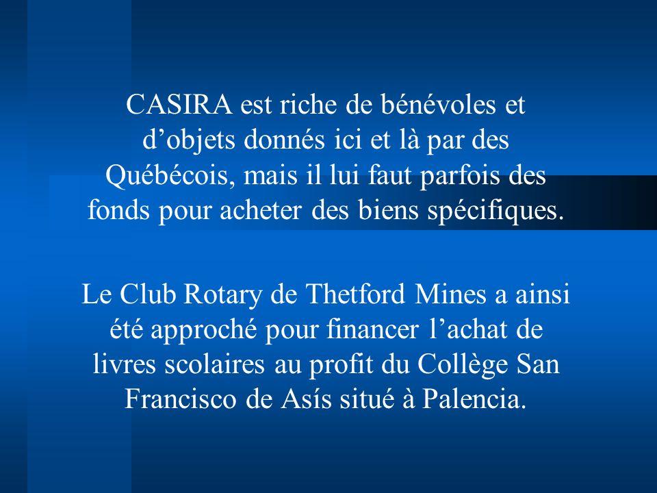 CASIRA est riche de bénévoles et dobjets donnés ici et là par des Québécois, mais il lui faut parfois des fonds pour acheter des biens spécifiques. Le