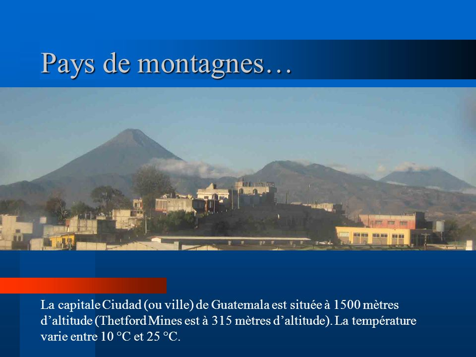Pays de montagnes… La capitale Ciudad (ou ville) de Guatemala est située à 1500 mètres daltitude (Thetford Mines est à 315 mètres daltitude). La tempé