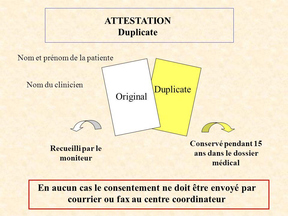 Duplicate Nom et prénom de la patiente Nom du clinicien Original Conservé pendant 15 ans dans le dossier médical Recueilli par le moniteur En aucun cas le consentement ne doit être envoyé par courrier ou fax au centre coordinateur ATTESTATION Duplicate