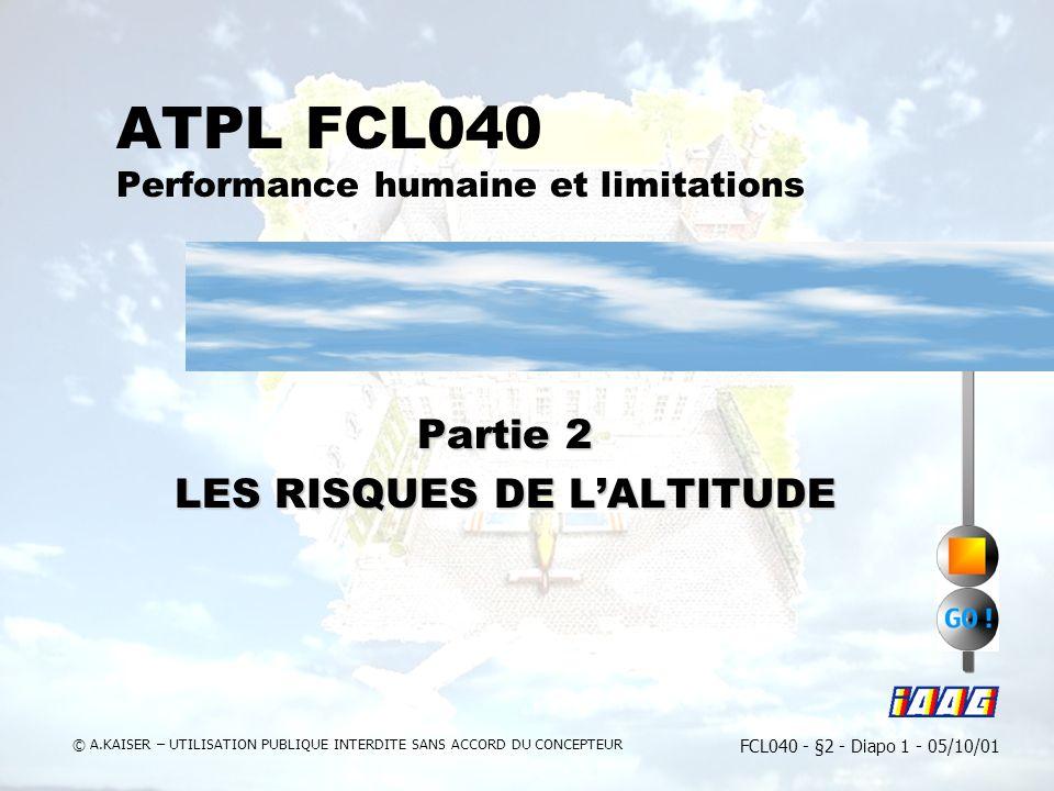 FCL040 - §2 - Diapo 1 - 05/10/01 © A.KAISER – UTILISATION PUBLIQUE INTERDITE SANS ACCORD DU CONCEPTEUR ATPL FCL040 Performance humaine et limitations Partie 2 LES RISQUES DE LALTITUDE