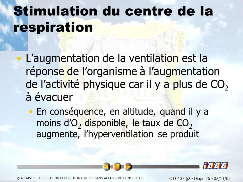 FCL040 - §2 - Diapo 26 - 02/11/02 © A.KAISER – UTILISATION PUBLIQUE INTERDITE SANS ACCORD DU CONCEPTEUR Stimulation du centre de la respiration Laugmentation de la ventilation est la réponse de lorganisme à laugmentation de lactivité physique car il y a plus de CO 2 à évacuer En conséquence, en altitude, quand il y a moins dO 2 disponible, le taux de CO 2 augmente, lhyperventilation se produit