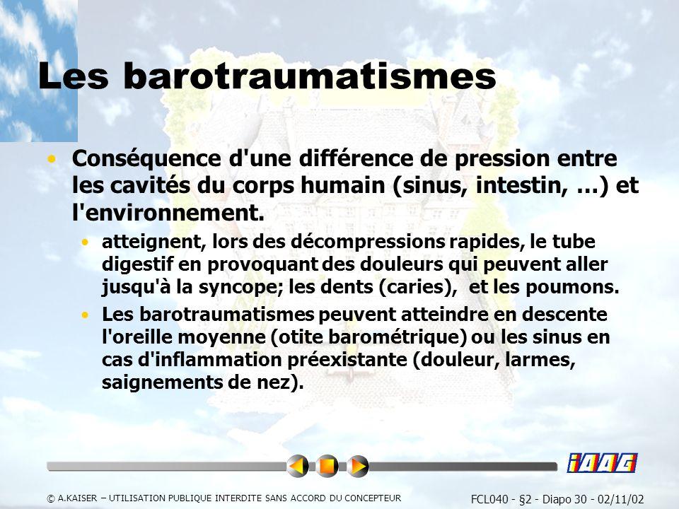FCL040 - §2 - Diapo 30 - 02/11/02 © A.KAISER – UTILISATION PUBLIQUE INTERDITE SANS ACCORD DU CONCEPTEUR Les barotraumatismes Conséquence d une différence de pression entre les cavités du corps humain (sinus, intestin, …) et l environnement.