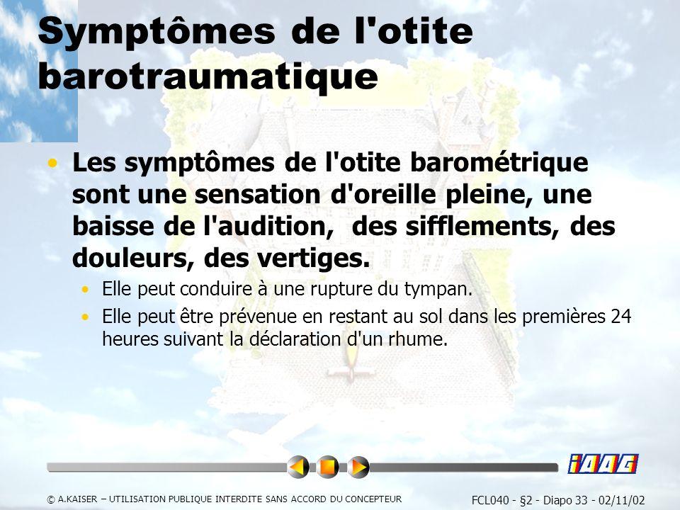 FCL040 - §2 - Diapo 33 - 02/11/02 © A.KAISER – UTILISATION PUBLIQUE INTERDITE SANS ACCORD DU CONCEPTEUR Symptômes de l otite barotraumatique Les symptômes de l otite barométrique sont une sensation d oreille pleine, une baisse de l audition, des sifflements, des douleurs, des vertiges.