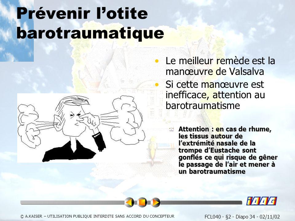 FCL040 - §2 - Diapo 34 - 02/11/02 © A.KAISER – UTILISATION PUBLIQUE INTERDITE SANS ACCORD DU CONCEPTEUR Prévenir lotite barotraumatique Le meilleur remède est la manœuvre de Valsalva Si cette manœuvre est inefficace, attention au barotraumatisme Attention : en cas de rhume, les tissus autour de lextrémité nasale de la trompe dEustache sont gonflés ce qui risque de gêner le passage de lair et mener à un barotraumatisme