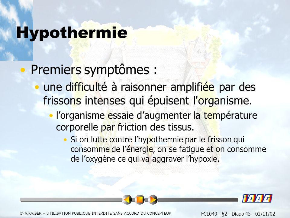 FCL040 - §2 - Diapo 45 - 02/11/02 © A.KAISER – UTILISATION PUBLIQUE INTERDITE SANS ACCORD DU CONCEPTEUR Hypothermie Premiers symptômes : une difficulté à raisonner amplifiée par des frissons intenses qui épuisent l organisme.