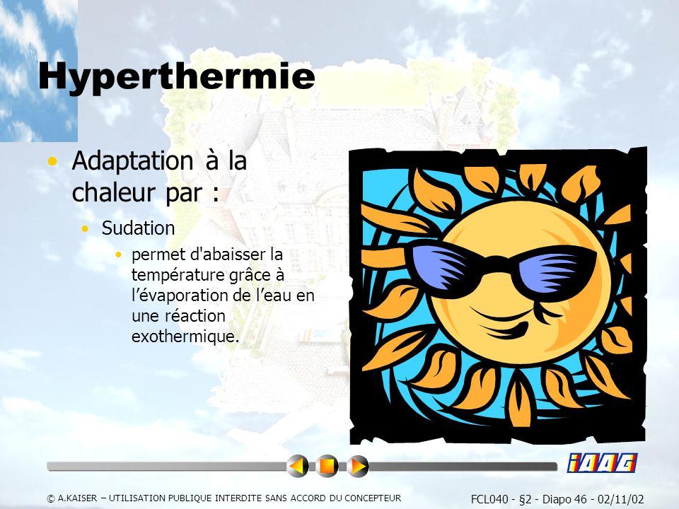 FCL040 - §2 - Diapo 46 - 02/11/02 © A.KAISER – UTILISATION PUBLIQUE INTERDITE SANS ACCORD DU CONCEPTEUR Hyperthermie Adaptation à la chaleur par : Sudation permet d abaisser la température grâce à lévaporation de leau en une réaction exothermique.