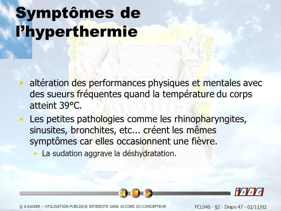 FCL040 - §2 - Diapo 47 - 02/11/02 © A.KAISER – UTILISATION PUBLIQUE INTERDITE SANS ACCORD DU CONCEPTEUR Symptômes de lhyperthermie altération des performances physiques et mentales avec des sueurs fréquentes quand la température du corps atteint 39°C.