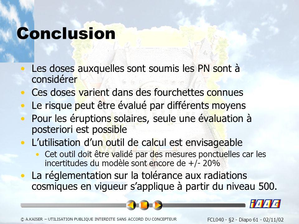 FCL040 - §2 - Diapo 61 - 02/11/02 © A.KAISER – UTILISATION PUBLIQUE INTERDITE SANS ACCORD DU CONCEPTEUR Conclusion Les doses auxquelles sont soumis les PN sont à considérer Ces doses varient dans des fourchettes connues Le risque peut être évalué par différents moyens Pour les éruptions solaires, seule une évaluation à posteriori est possible Lutilisation dun outil de calcul est envisageable Cet outil doit être validé par des mesures ponctuelles car les incertitudes du modèle sont encore de +/- 20% La réglementation sur la tolérance aux radiations cosmiques en vigueur sapplique à partir du niveau 500.