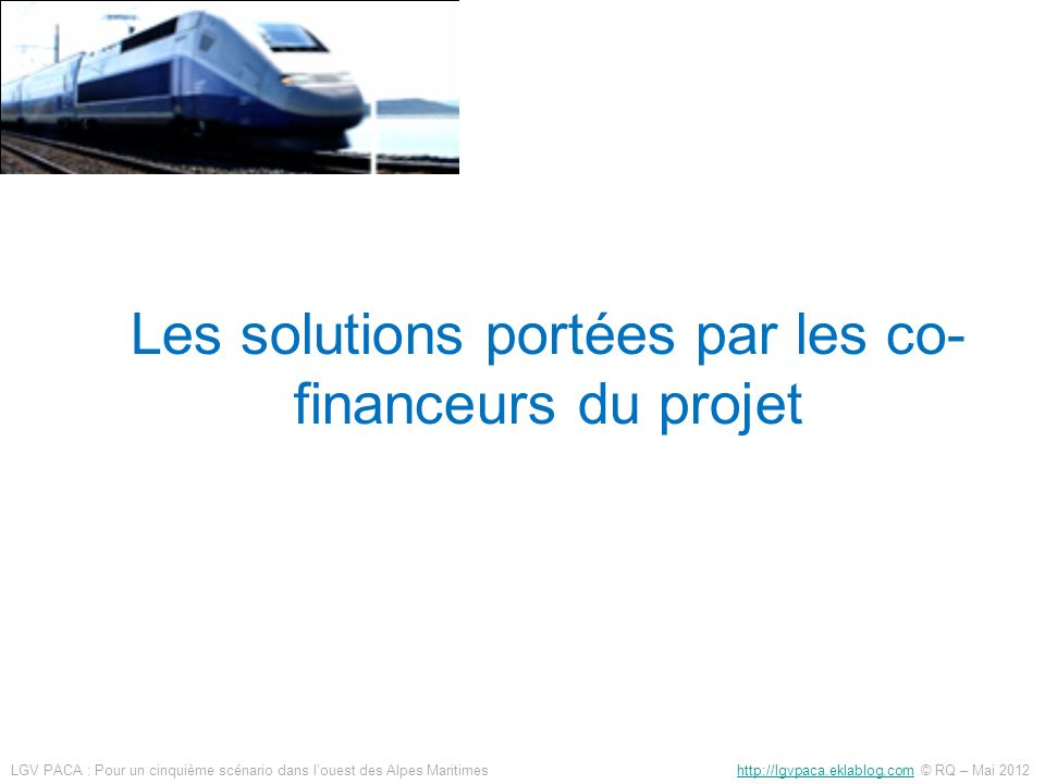 Les solutions portées par les co- financeurs du projet LGV PACA : Pour un cinquième scénario dans louest des Alpes Maritimes http://lgvpaca.eklablog.c