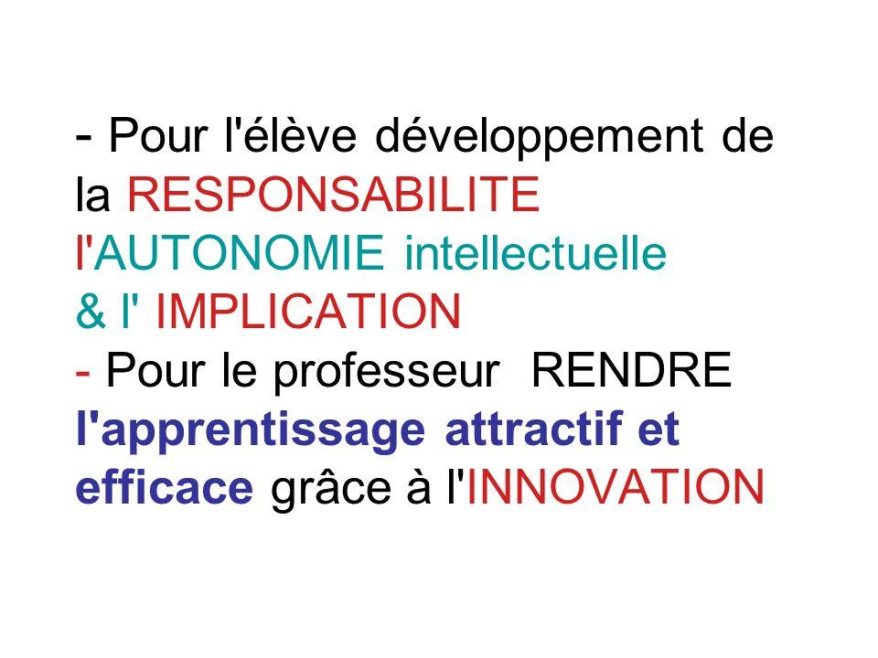 - Pour l élève développement de la RESPONSABILITE l AUTONOMIE intellectuelle & l IMPLICATION - Pour le professeur RENDRE l apprentissage attractif et efficace grâce à l INNOVATION