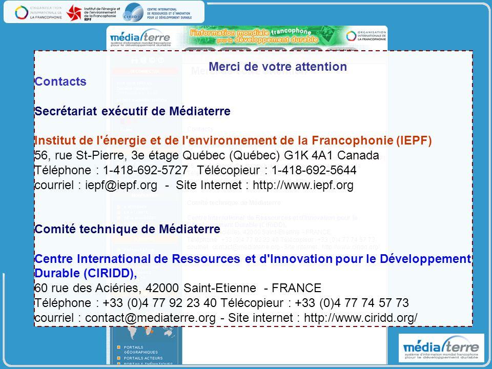 Contacts Secrétariat exécutif de Médiaterre Institut de l énergie et de l environnement de la Francophonie (IEPF) 56, rue St-Pierre, 3e étage Québec (Québec) G1K 4A1 Canada Téléphone : 1-418-692-5727 Télécopieur : 1-418-692-5644 courriel : iepf@iepf.org - Site Internet : http://www.iepf.org Comité technique de Médiaterre Centre International de Ressources et d Innovation pour le Développement Durable (CIRIDD), 60 rue des Aciéries, 42000 Saint-Etienne - FRANCE Téléphone : +33 (0)4 77 92 23 40 Télécopieur : +33 (0)4 77 74 57 73 courriel : contact@mediaterre.org - Site internet : http://www.ciridd.org/ Merci de votre attention Contacts Secrétariat exécutif de Médiaterre Institut de l énergie et de l environnement de la Francophonie (IEPF) 56, rue St-Pierre, 3e étage Québec (Québec) G1K 4A1 Canada Téléphone : 1-418-692-5727 Télécopieur : 1-418-692-5644 courriel : iepf@iepf.org - Site Internet : http://www.iepf.org Comité technique de Médiaterre Centre International de Ressources et d Innovation pour le Développement Durable (CIRIDD), 60 rue des Aciéries, 42000 Saint-Etienne - FRANCE Téléphone : +33 (0)4 77 92 23 40 Télécopieur : +33 (0)4 77 74 57 73 courriel : contact@mediaterre.org - Site internet : http://www.ciridd.org/