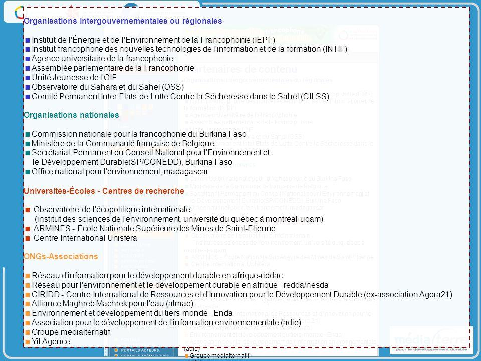 Organisations intergouvernementales ou régionales Institut de l Énergie et de l Environnement de la Francophonie (IEPF) Institut francophone des nouvelles technologies de l information et de la formation (INTIF) Agence universitaire de la francophonie Assemblée parlementaire de la Francophonie Unité Jeunesse de l OIF Observatoire du Sahara et du Sahel (OSS) Comité Permanent Inter Etats de Lutte Contre la Sécheresse dans le Sahel (CILSS) Organisations nationales Commission nationale pour la francophonie du Burkina Faso Ministère de la Communauté française de Belgique Secrétariat Permanent du Conseil National pour l Environnement et le Développement Durable(SP/CONEDD), Burkina Faso Office national pour l environnement, madagascar Universités-Écoles - Centres de recherche Observatoire de l écopolitique internationale (institut des sciences de l environnement, université du québec à montréal-uqam) ARMINES - École Nationale Supérieure des Mines de Saint-Etienne Centre International Unisféra ONGs-Associations Réseau d information pour le développement durable en afrique-riddac Réseau pour l environnement et le développement durable en afrique - redda/nesda CIRIDD - Centre International de Ressources et d Innovation pour le Développement Durable (ex-association Agora 21) Alliance Maghreb Machrek pour l eau (almae) Environnement et développement du tiers-monde - Enda Association pour le développement de l information environnementale (adie) Groupe medialternatif Yil Agence Partenaires de contenu Organisations intergouvernementales ou régionales Institut de l Énergie et de l Environnement de la Francophonie (IEPF) Institut francophone des nouvelles technologies de l information et de la formation (INTIF) Agence universitaire de la francophonie Assemblée parlementaire de la Francophonie Unité Jeunesse de l OIF Observatoire du Sahara et du Sahel (OSS) Comité Permanent Inter Etats de Lutte Contre la Sécheresse dans le Sahel (CILSS) Organisations nationales Commission nationale 