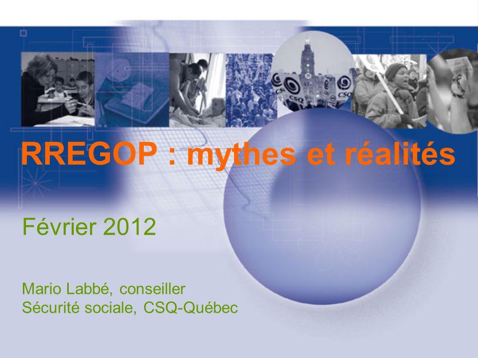 RREGOP : mythes et réalités Février 2012 Mario Labbé, conseiller Sécurité sociale, CSQ-Québec
