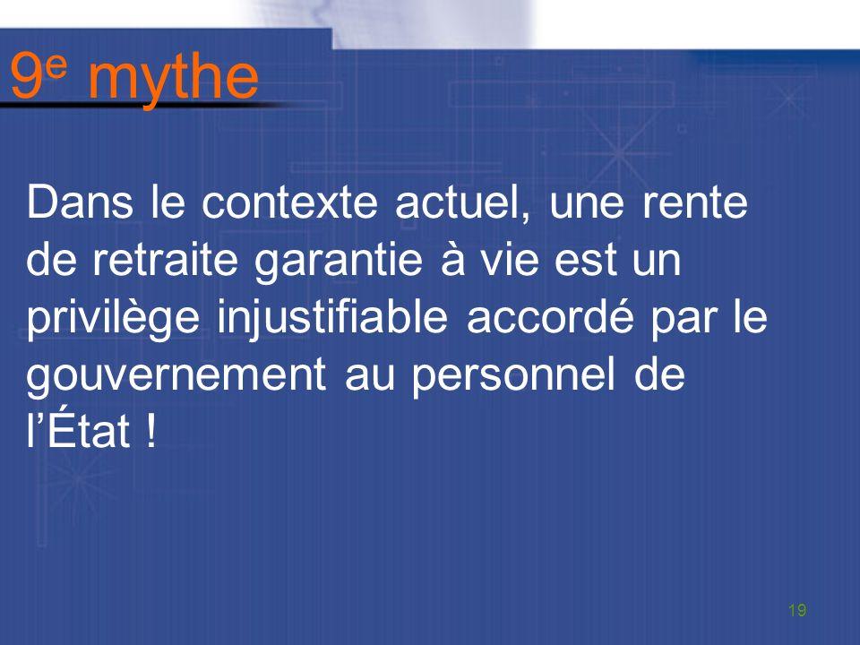 9 e mythe Dans le contexte actuel, une rente de retraite garantie à vie est un privilège injustifiable accordé par le gouvernement au personnel de lÉtat .