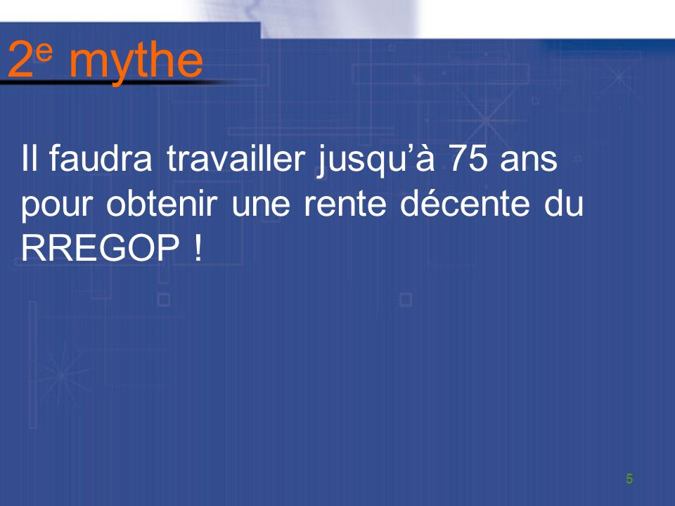2 e mythe Il faudra travailler jusquà 75 ans pour obtenir une rente décente du RREGOP ! 5