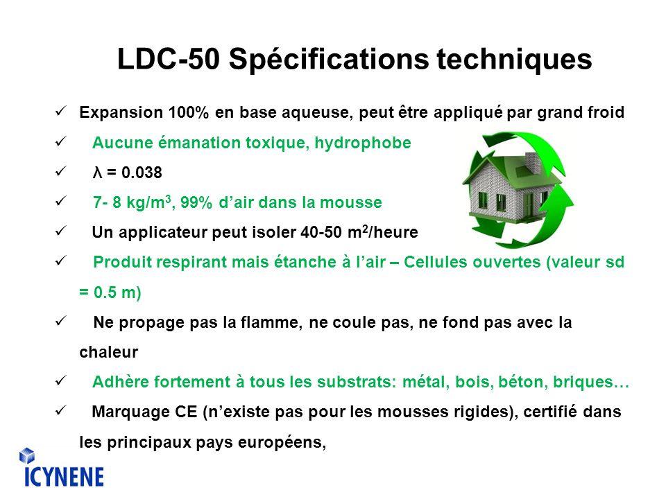 LDC-50 Spécifications techniques Expansion 100% en base aqueuse, peut être appliqué par grand froid Aucune émanation toxique, hydrophobe λ = 0.038 7- 8 kg/m 3, 99% dair dans la mousse Un applicateur peut isoler 40-50 m 2 /heure Produit respirant mais étanche à lair – Cellules ouvertes (valeur sd = 0.5 m) Ne propage pas la flamme, ne coule pas, ne fond pas avec la chaleur Adhère fortement à tous les substrats: métal, bois, béton, briques… Marquage CE (nexiste pas pour les mousses rigides), certifié dans les principaux pays européens,